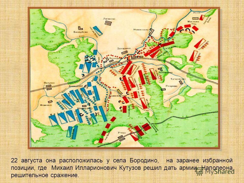 22 августа она расположилась у села Бородино, на заранее избранной позиции, где Михаил Илларионович Кутузов решил дать армии Наполеона решительное сражение.