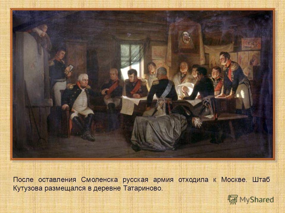 После оставления Смоленска русская армия отходила к Москве. Штаб Кутузова размещался в деревне Татариново.