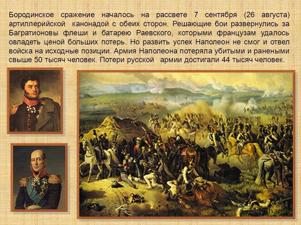 Бородинское сражение началось на рассвете 7 сентября (26 августа) артиллерийской канонадой с обеих сторон. Решающие бои развернулись за Багратионовы флеши и батарею Раевского, которыми французам удалось овладеть ценой больших потерь. Но развить успех