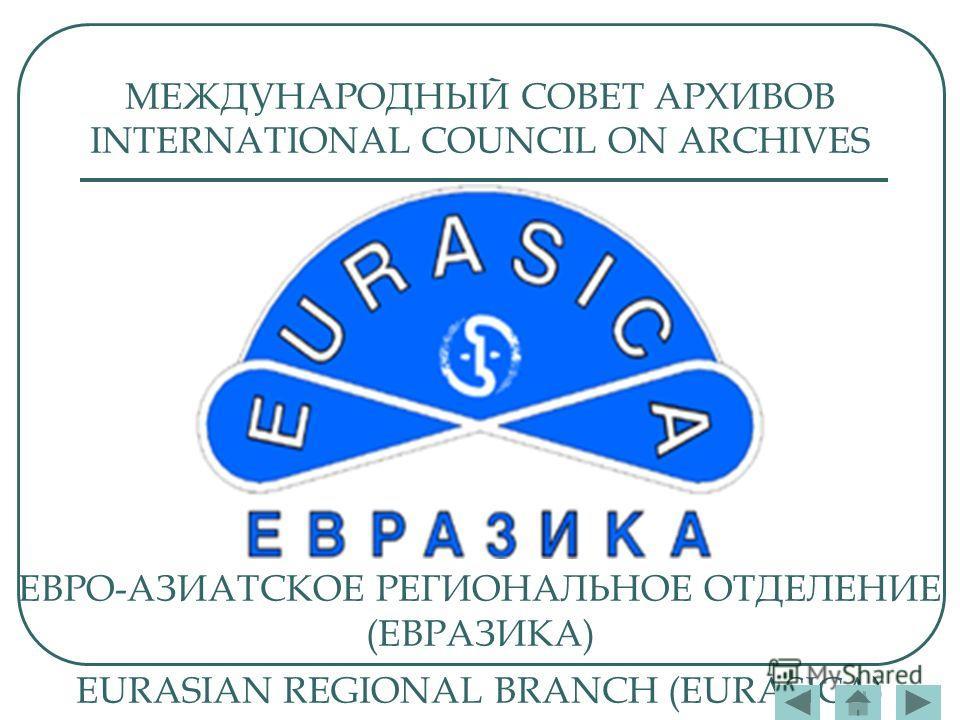 МЕЖДУНАРОДНЫЙ СОВЕТ АРХИВОВ INTERNATIONAL COUNCIL ON ARCHIVES ЕВРО-АЗИАТСКОЕ РЕГИОНАЛЬНОЕ ОТДЕЛЕНИЕ (ЕВРАЗИКА) EURASIAN REGIONAL BRANCH (EURASICA)