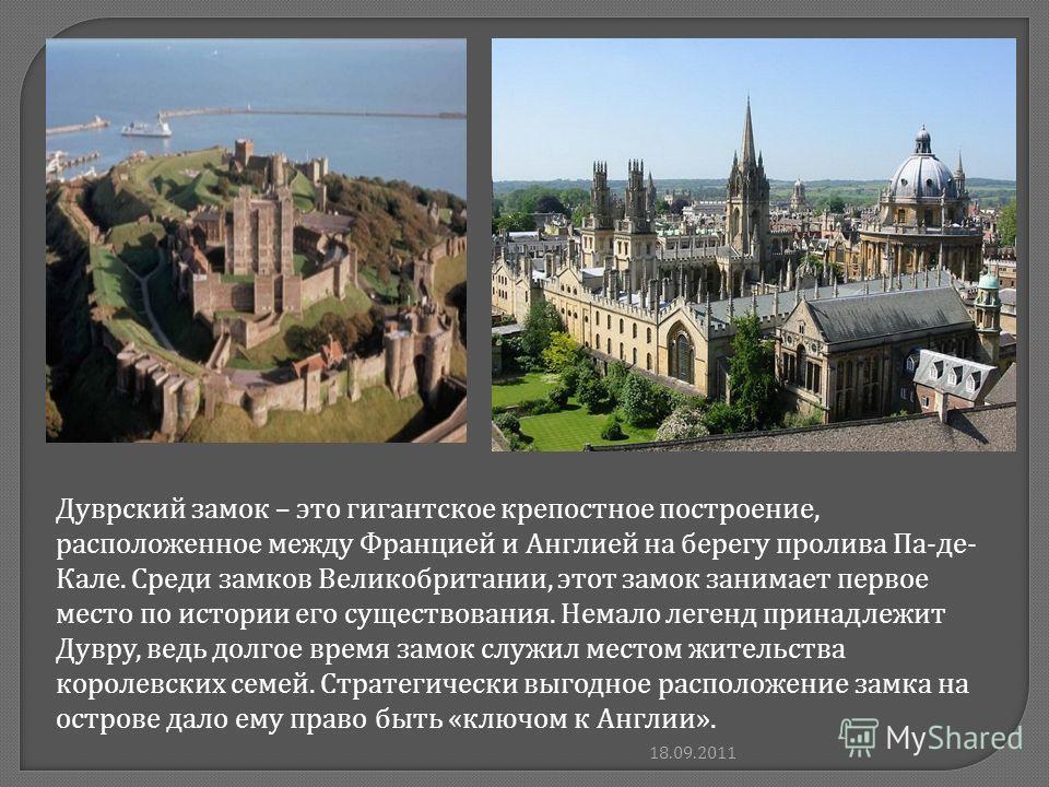 Дуврский замок – это гигантское крепостное построение, расположенное между Францией и Англией на берегу пролива Па-де- Кале. Среди замков Великобритании, этот замок занимает первое место по истории его существования. Немало легенд принадлежит Дувру,