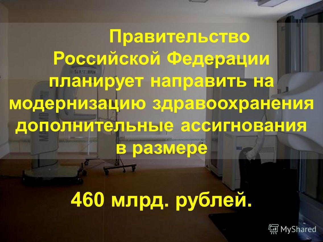 Правительство Российской Федерации планирует направить на модернизацию здравоохранения дополнительные ассигнования в размере 460 млрд. рублей.