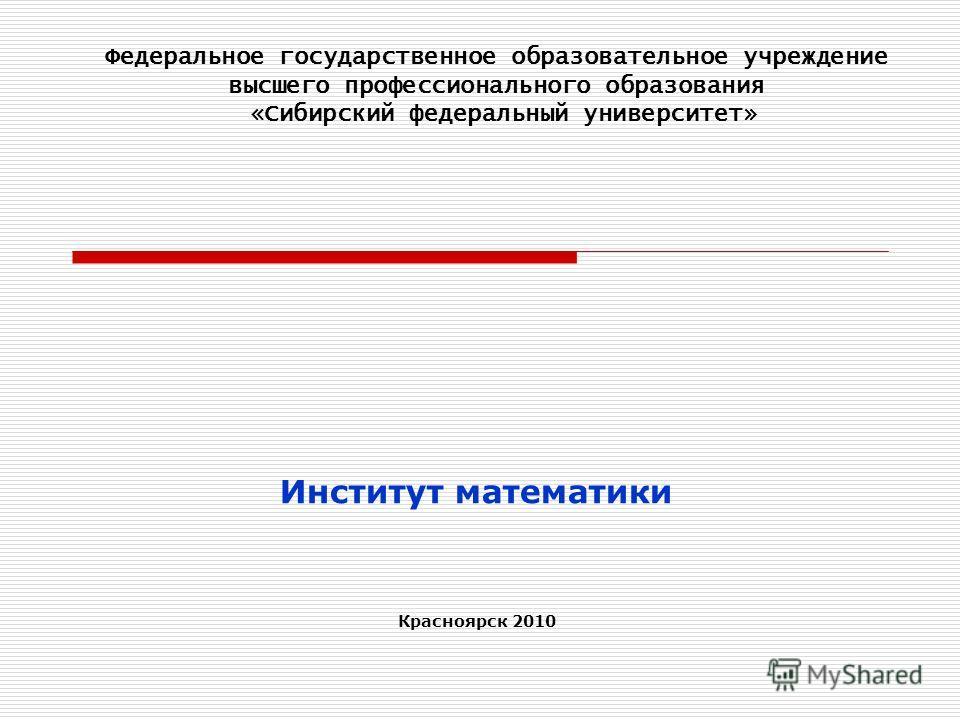 Институт математики Красноярск 2010 Федеральное государственное образовательное учреждение высшего профессионального образования «Сибирский федеральный университет»