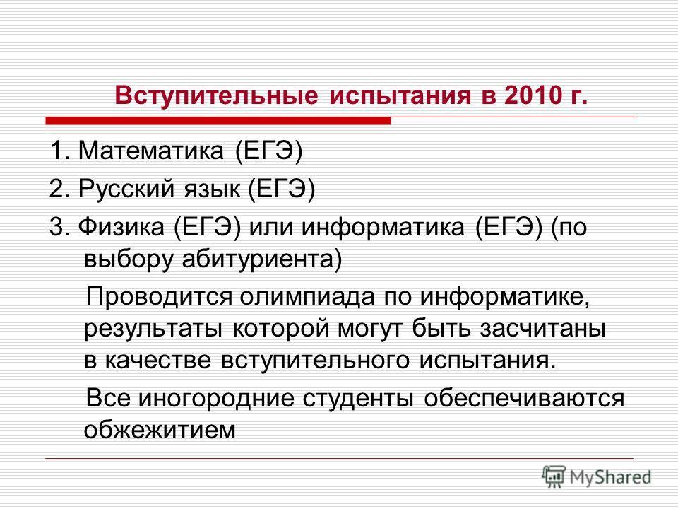 Вступительные испытания в 2010 г. 1. Математика (ЕГЭ) 2. Русский язык (ЕГЭ) 3. Физика (ЕГЭ) или информатика (ЕГЭ) (по выбору абитуриента) Проводится олимпиада по информатике, результаты которой могут быть засчитаны в качестве вступительного испытания