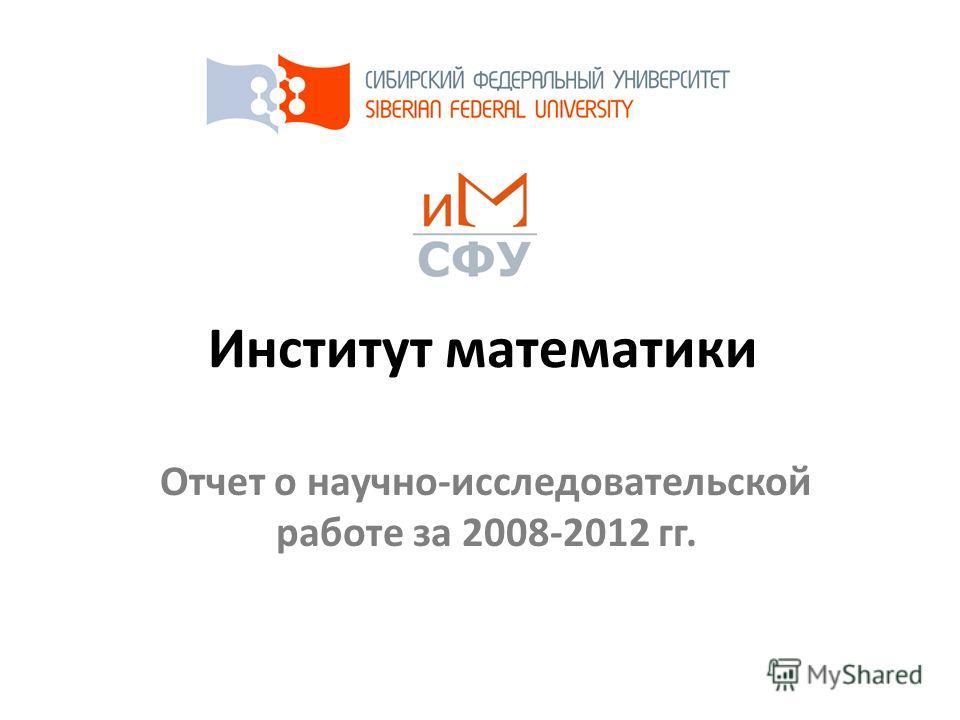 Институт математики Отчет о научно-исследовательской работе за 2008-2012 гг.