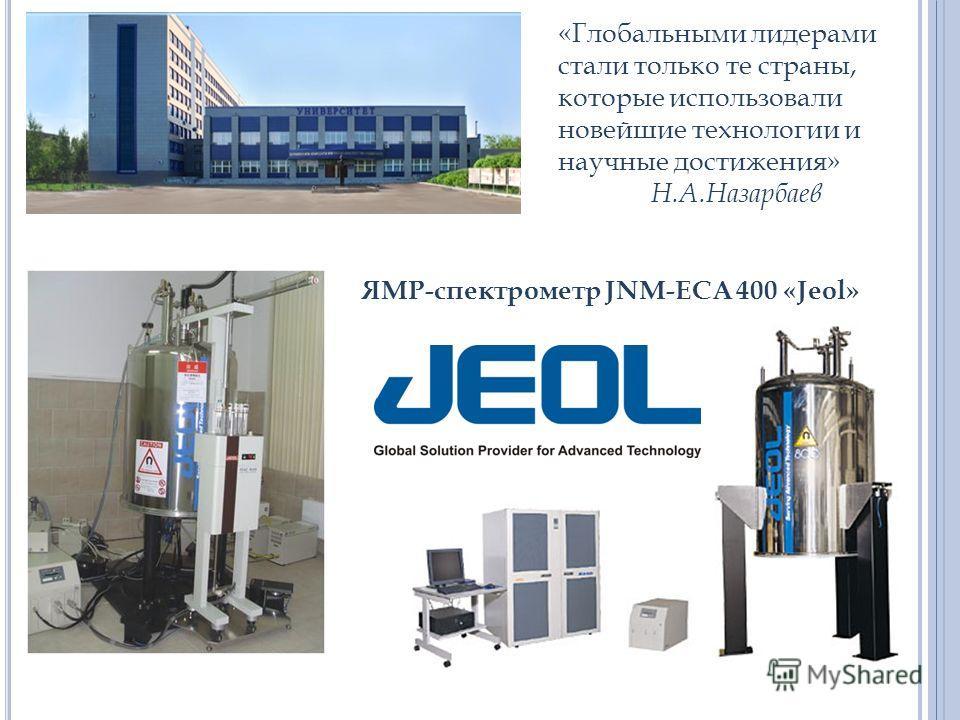 «Глобальными лидерами стали только те страны, которые использовали новейшие технологии и научные достижения» Н.А.Назарбаев ЯМР-спектрометр JNM-ECА 400 «Jeol»
