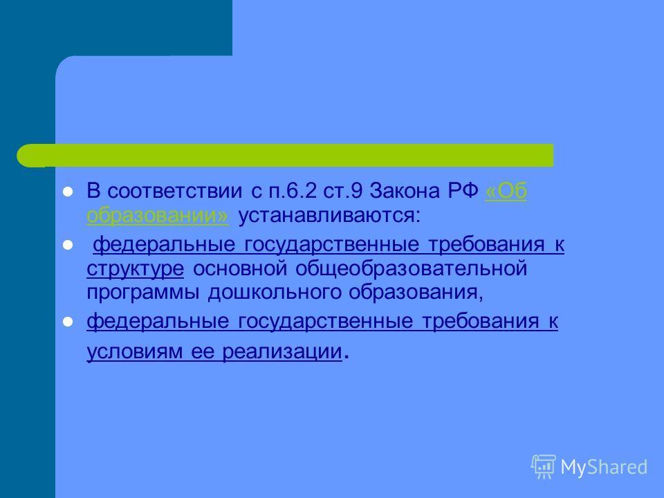 В соответствии с п.6.2 ст.9 Закона РФ «Об образовании» устанавливаются:«Об образовании» федеральные государственные требования к структуре основной общеобразовательной программы дошкольного образования, федеральные государственные требования к услови