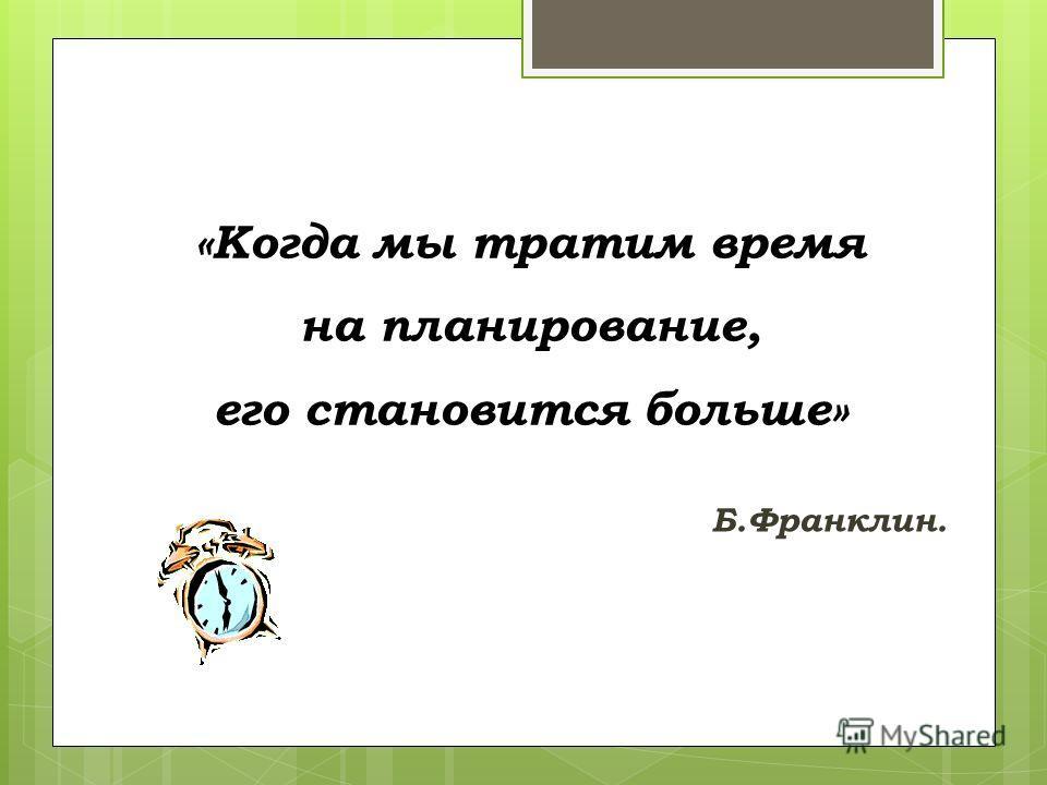 «Когда мы тратим время на планирование, его становится больше» Б.Франклин.