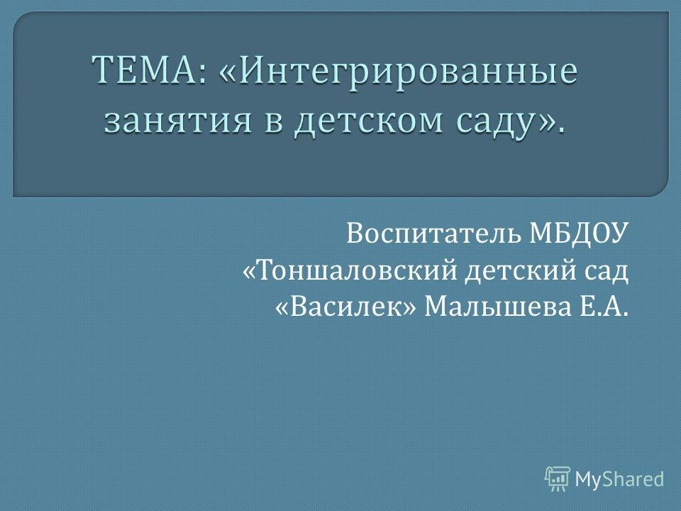 Воспитатель МБДОУ « Тоншаловский детский сад « Василек » Малышева Е. А.