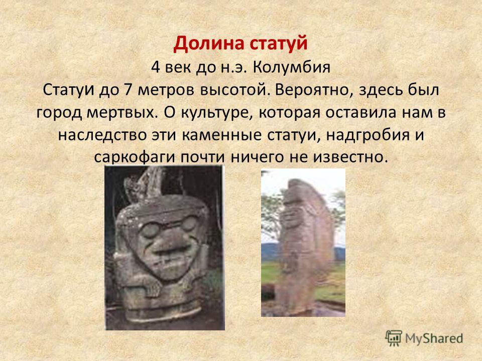 Долина статуй 4 век до н.э. Колумбия Стату и до 7 метров высотой. Вероятно, здесь был город мертвых. О культуре, которая оставила нам в наследство эти каменные статуи, надгробия и саркофаги почти ничего не известно.