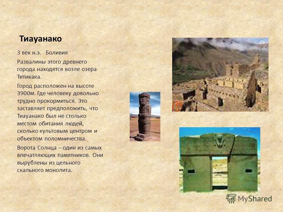 Тиауанако 3 век н.э. Боливия Развалины этого древнего города находятся возле озера Титикака. Город расположен на высоте 3900м. Где человеку довольно трудно прокормиться. Это заставляет предположить, что Тиауанако был не столько местом обитания людей,