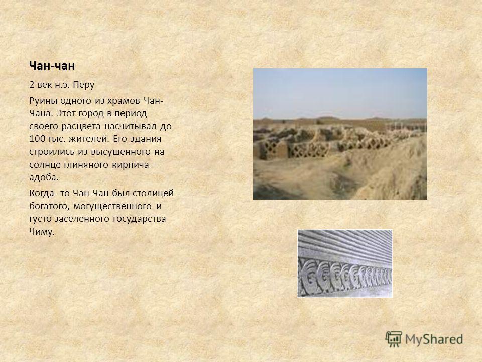 Чан-чан 2 век н.э. Перу Руины одного из храмов Чан- Чана. Этот город в период своего расцвета насчитывал до 100 тыс. жителей. Его здания строились из высушенного на солнце глиняного кирпича – адоба. Когда- то Чан-Чан был столицей богатого, могуществе