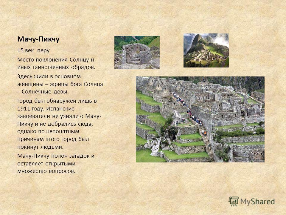 Мачу-Пикчу 15 век перу Место поклонения Солнцу и иных таинственных обрядов. Здесь жили в основном женщины – жрицы бога Солнца – Солнечные девы. Город был обнаружен лишь в 1911 году. Испанские завоеватели не узнали о Мачу- Пикчу и не добрались сюда, о