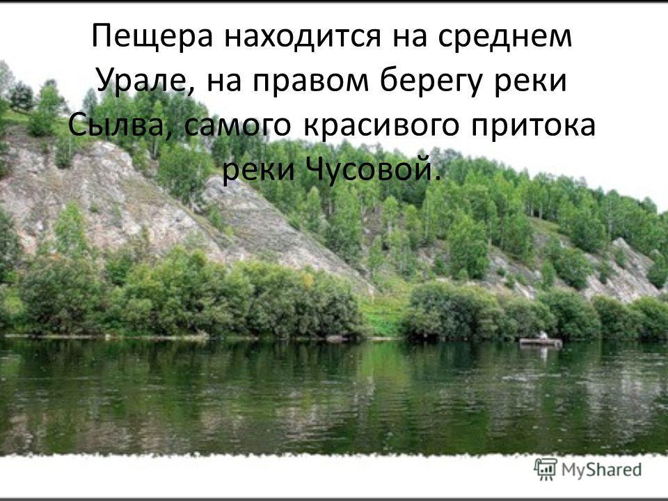 Пещера находится на среднем Урале, на правом берегу реки Сылва, самого красивого притока реки Чусовой.