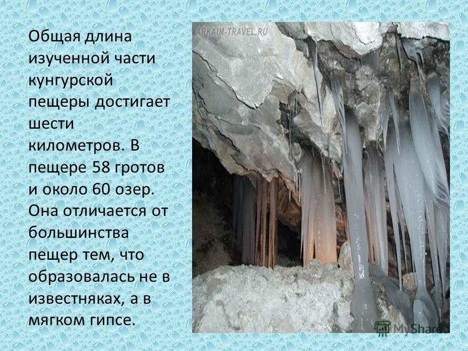 Общая длина изученной части кунгурской пещеры достигает шести километров. В пещере 58 гротов и около 60 озер. Она отличается от большинства пещер тем, что образовалась не в известняках, а в мягком гипсе.