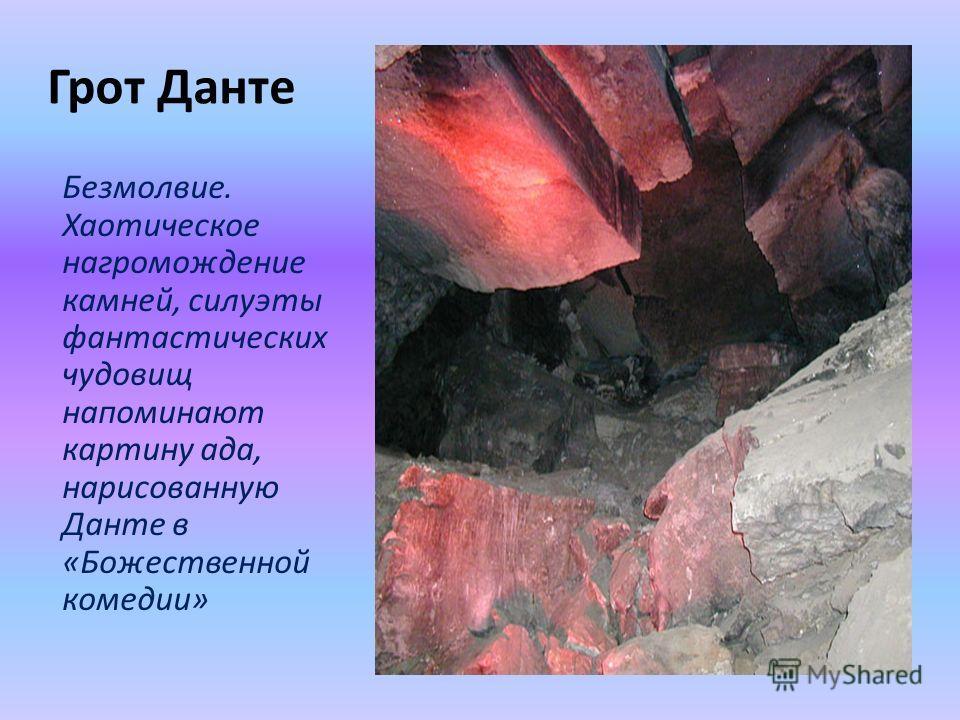 Грот Данте Безмолвие. Хаотическое нагромождение камней, силуэты фантастических чудовищ напоминают картину ада, нарисованную Данте в «Божественной комедии»