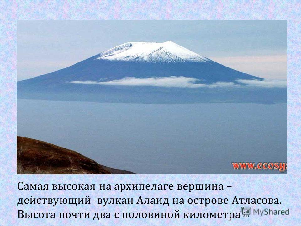 Самая высокая на архипелаге вершина – действующий вулкан Алаид на острове Атласова. Высота почти два с половиной километра