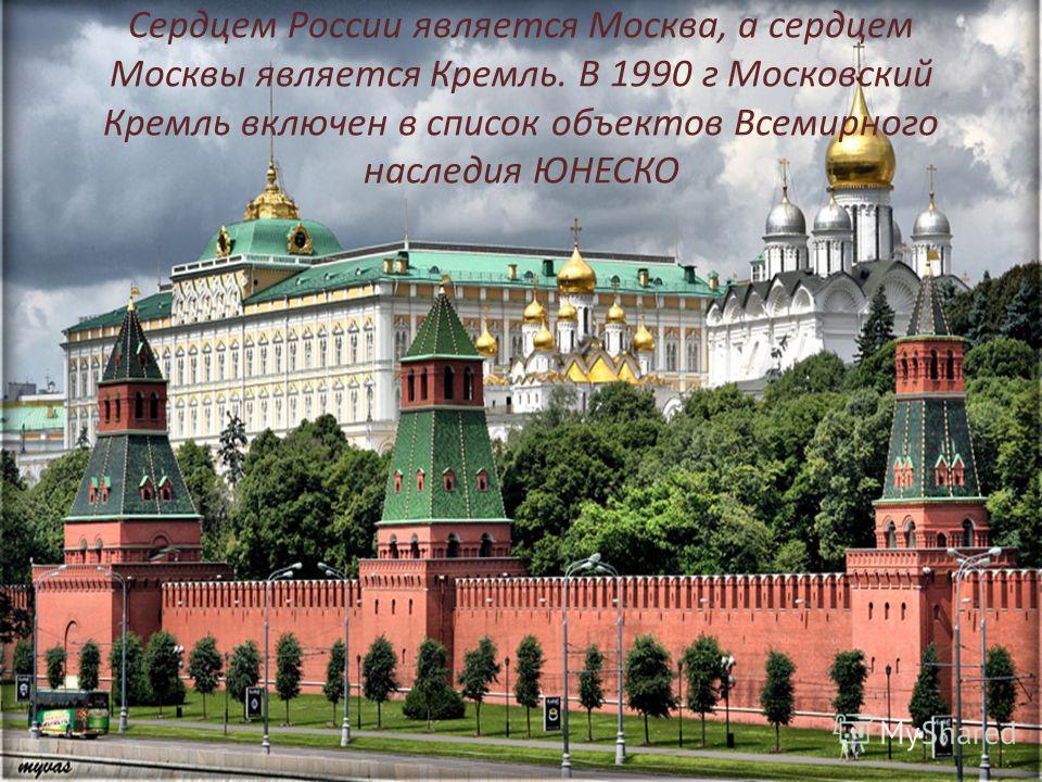 Сердцем России является Москва, а сердцем Москвы является Кремль. В 1990 г Московский Кремль включен в список объектов Всемирного наследия ЮНЕСКО