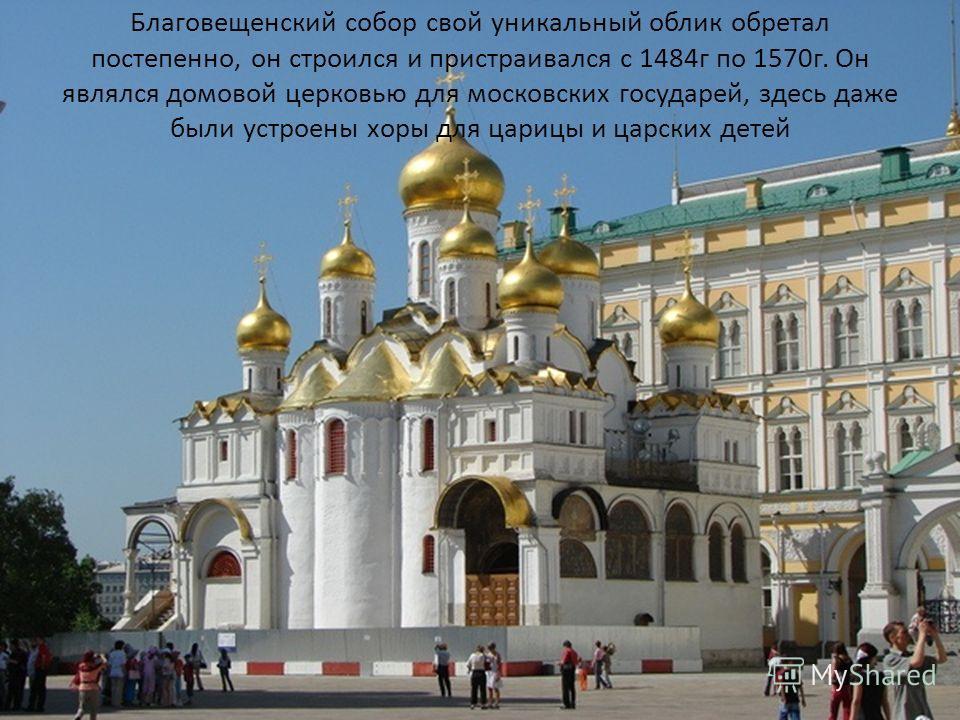 Благовещенский собор свой уникальный облик обретал постепенно, он строился и пристраивался с 1484г по 1570г. Он являлся домовой церковью для московских государей, здесь даже были устроены хоры для царицы и царских детей