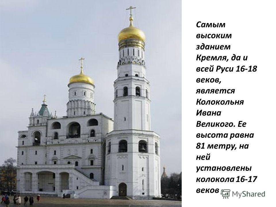 Самым высоким зданием Кремля, да и всей Руси 16-18 веков, является Колокольня Ивана Великого. Ее высота равна 81 метру, на ней установлены колокола 16-17 веков