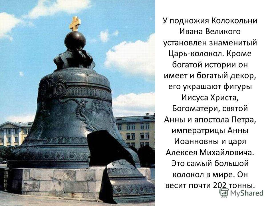 У подножия Колокольни Ивана Великого установлен знаменитый Царь-колокол. Кроме богатой истории он имеет и богатый декор, его украшают фигуры Иисуса Христа, Богоматери, святой Анны и апостола Петра, императрицы Анны Иоанновны и царя Алексея Михайлович