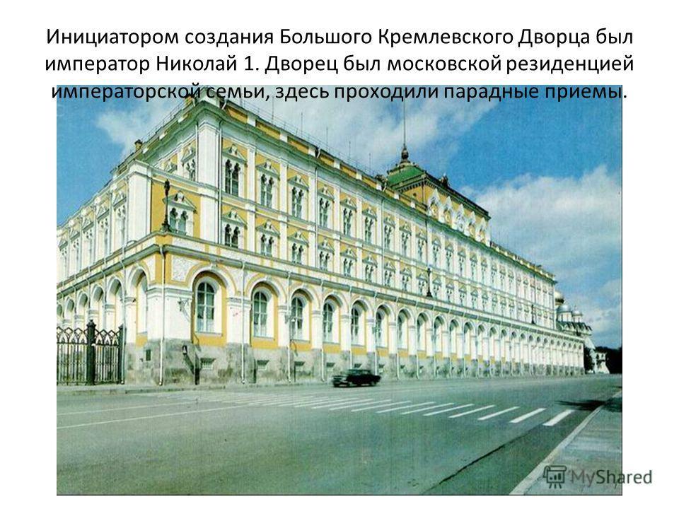 Инициатором создания Большого Кремлевского Дворца был император Николай 1. Дворец был московской резиденцией императорской семьи, здесь проходили парадные приемы.