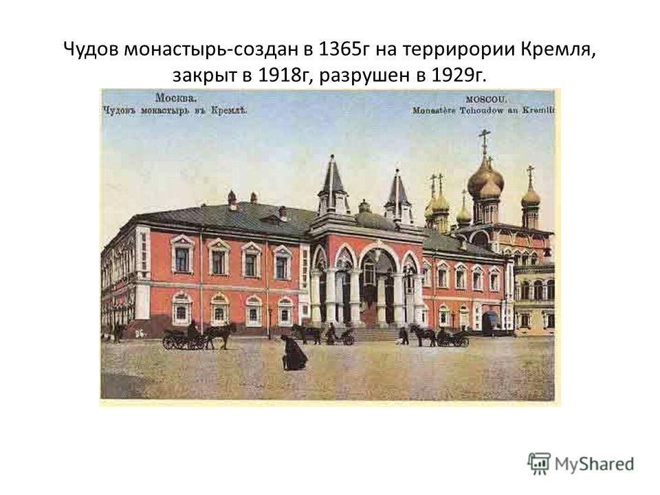 Чудов монастырь-создан в 1365г на террирории Кремля, закрыт в 1918г, разрушен в 1929г.