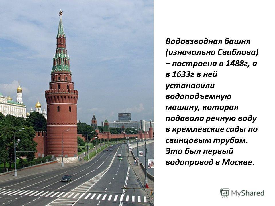 Водовзводная башня (изначально Свиблова) – построена в 1488г, а в 1633г в ней установили водоподъемную машину, которая подавала речную воду в кремлевские сады по свинцовым трубам. Это был первый водопровод в Москве.