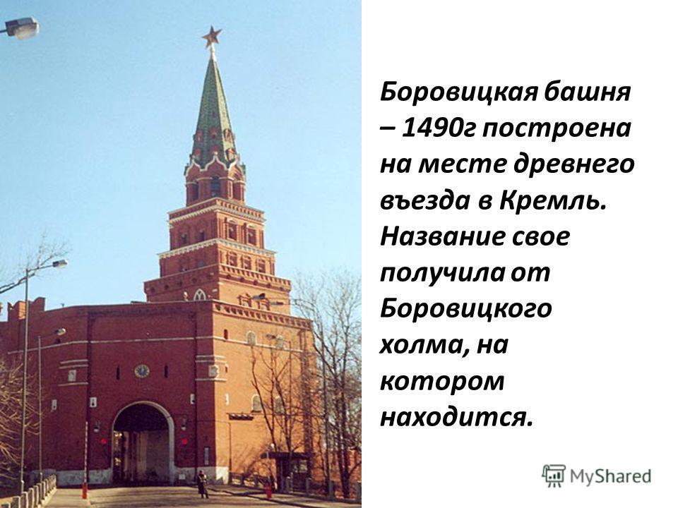 Боровицкая башня – 1490г построена на месте древнего въезда в Кремль. Название свое получила от Боровицкого холма, на котором находится.