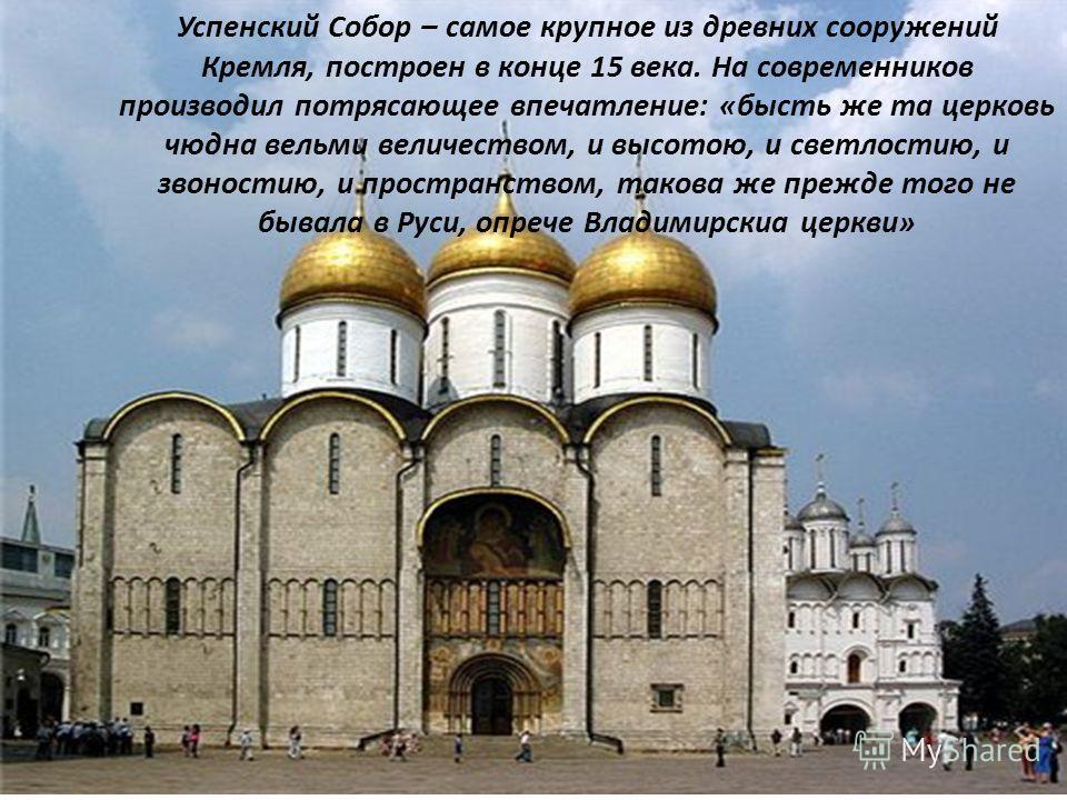 Успенский Собор – самое крупное из древних сооружений Кремля, построен в конце 15 века. На современников производил потрясающее впечатление: «бысть же та церковь чюдна вельми величеством, и высотою, и светлостию, и звоностию, и пространством, такова