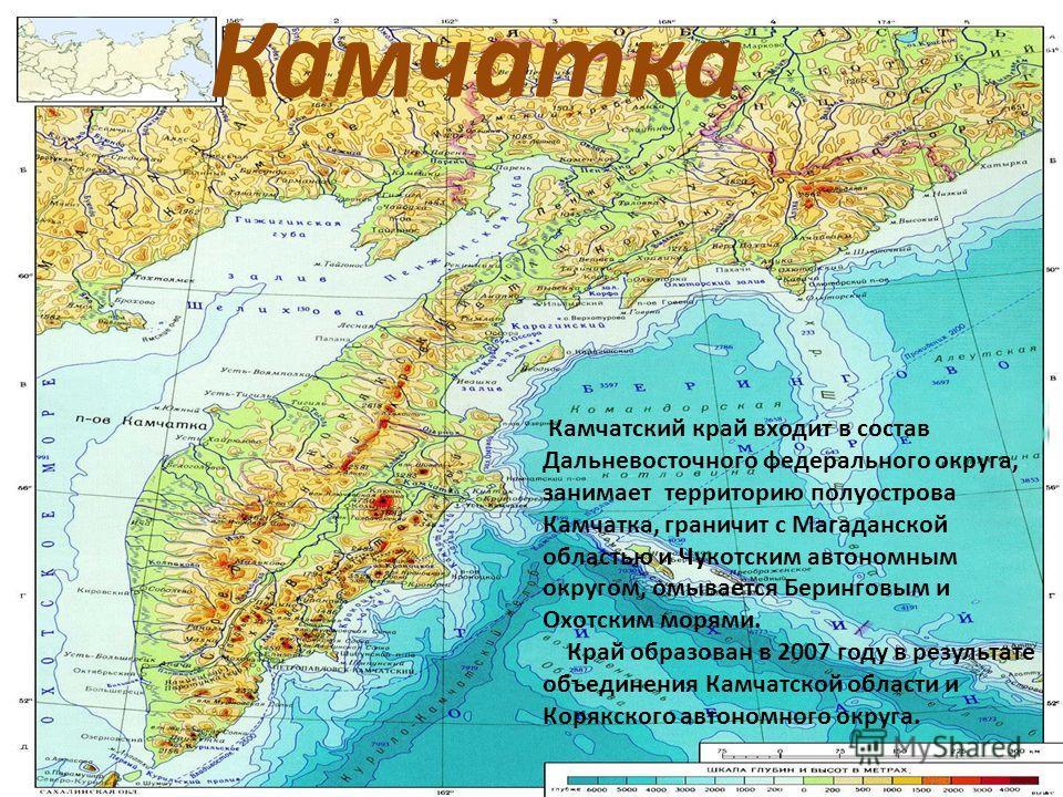 Камчатка Камчатский край входит в состав Дальневосточного федерального округа, занимает территорию полуострова Камчатка, граничит с Магаданской областью и Чукотским автономным округом, омывается Беринговым и Охотским морями. Край образован в 2007 год
