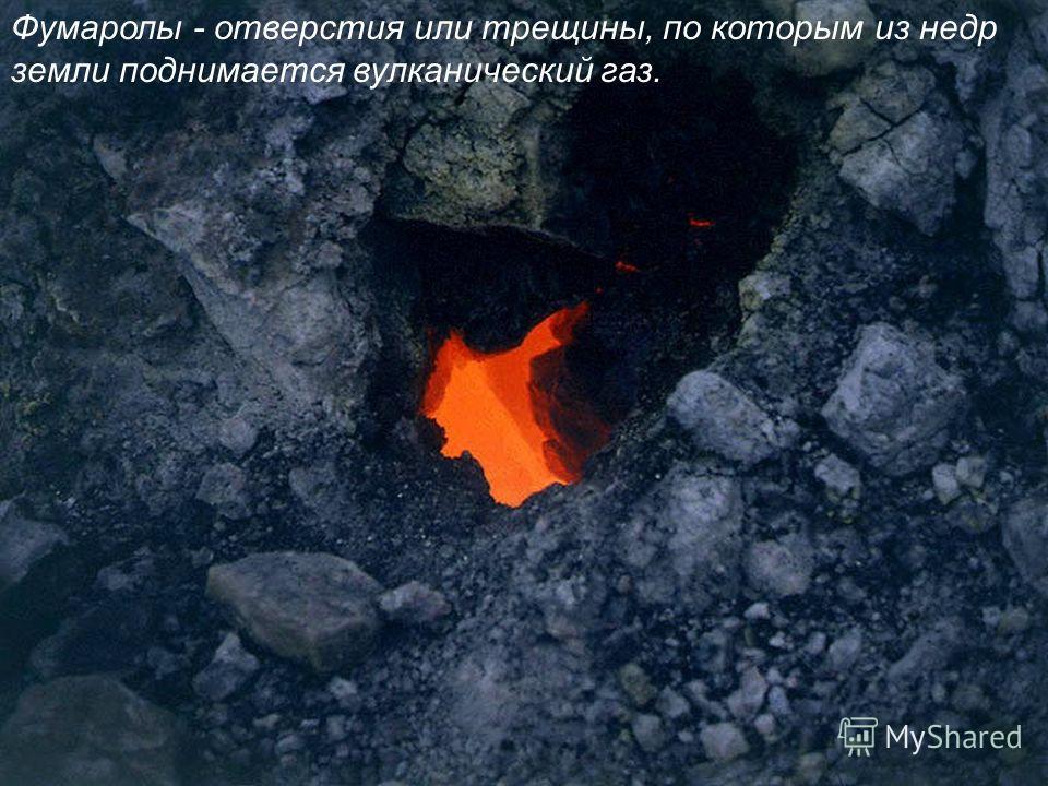 Фумаролы - отверстия или трещины, по которым из недр земли поднимается вулканический газ.