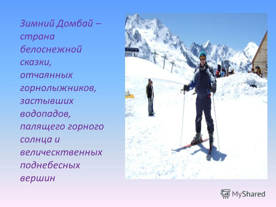 Зимний Домбай – страна белоснежной сказки, отчаянных горнолыжников, застывших водопадов, палящего горного солнца и велическтвенных поднебесных вершин
