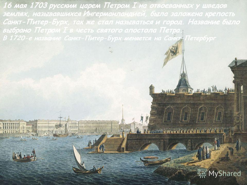 ыыыыыыыыыыыыыыыыыыыыыыыыыыыыыыыыыыыыыы 16 мая 1703 русским царем Петром I на отвоеванных у шведов землях, называвшихся Ингерманландией, была заложена крепость Санкт-Питер-Бурх, так же стал называться и город. Название было выбрано Петром I в честь св