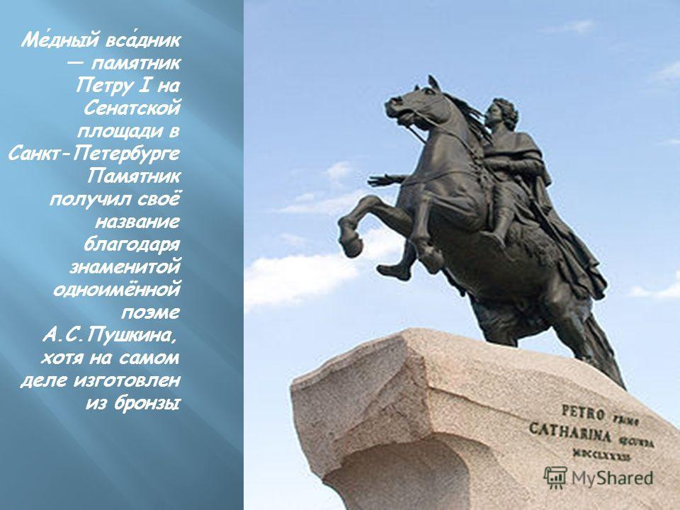 Медный всадник памятник Петру I на Сенатской площади в Санкт-Петербурге Памятник получил своё название благодаря знаменитой одноимённой поэме А.С.Пушкина, хотя на самом деле изготовлен из бронзы