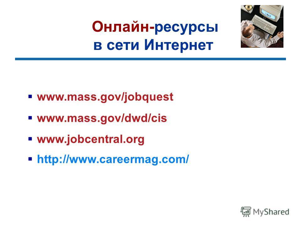 Онлайн-ресурсы в сети Интернет www.mass.gov/jobquest www.mass.gov/dwd/cis www.jobcentral.org http://www.careermag.com/