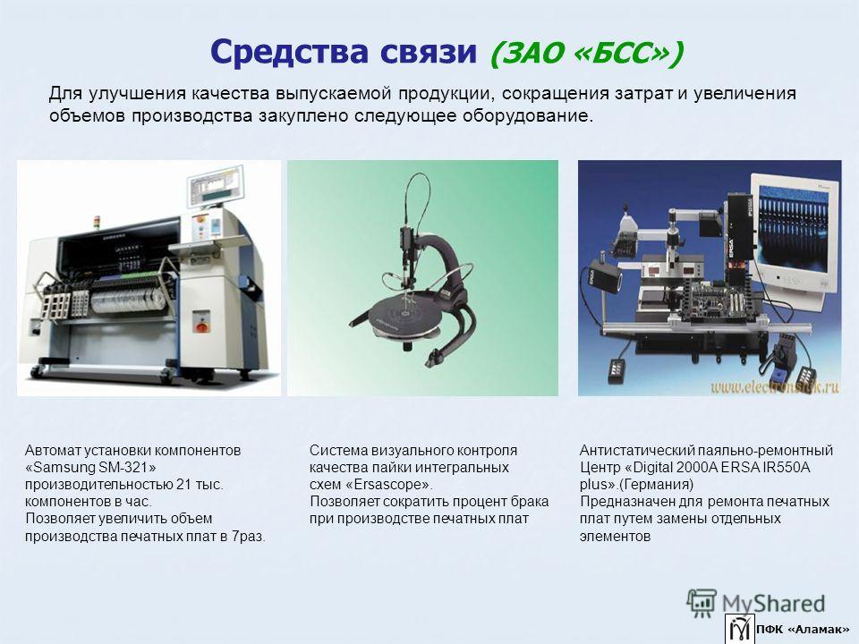 Средства связи (ЗАО «БСС») Автомат установки компонентов «Samsung SM-321» производительностью 21 тыс. компонентов в час. Позволяет увеличить объем производства печатных плат в 7раз. Система визуального контроля качества пайки интегральных схем «Ersas