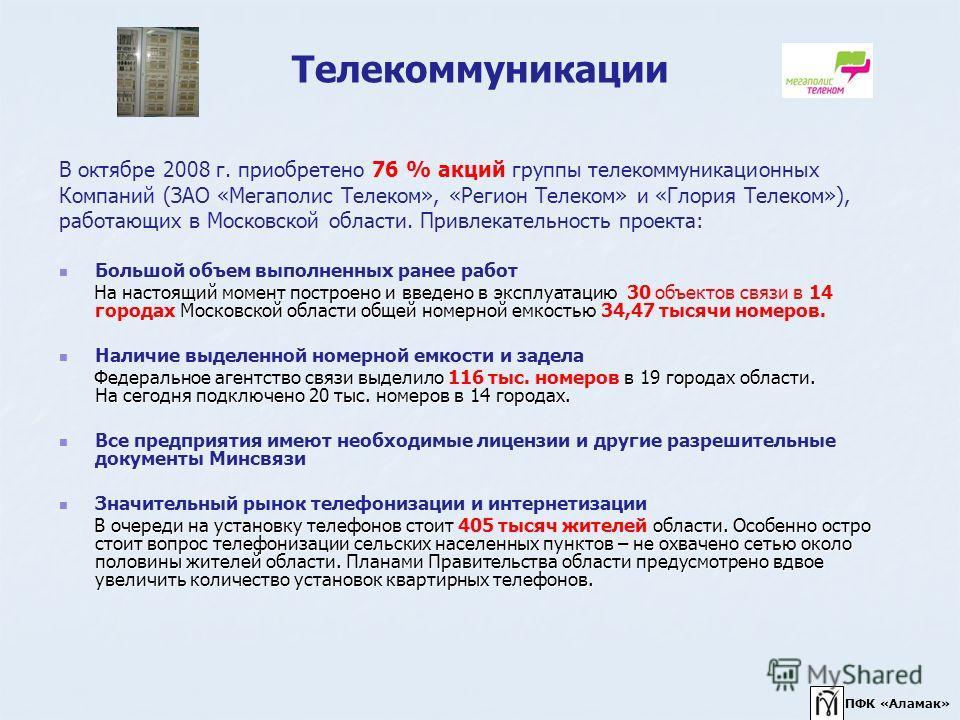 Телекоммуникации В октябре 2008 г. приобретено 76 % акций группы телекоммуникационных Компаний (ЗАО «Мегаполис Телеком», «Регион Телеком» и «Глория Телеком»), работающих в Московской области. Привлекательность проекта: Большой объем выполненных ранее