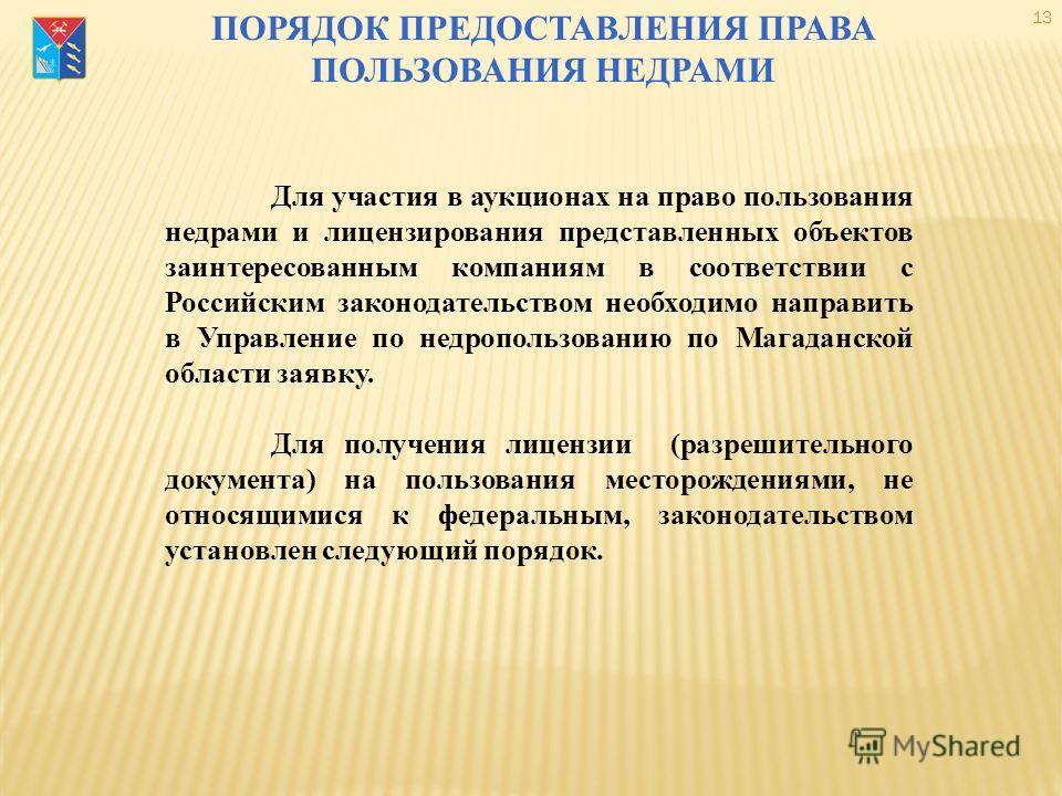 ПОРЯДОК ПРЕДОСТАВЛЕНИЯ ПРАВА ПОЛЬЗОВАНИЯ НЕДРАМИ 13 Для участия в аукционах на право пользования недрами и лицензирования представленных объектов заинтересованным компаниям в соответствии с Российским законодательством необходимо направить в Управлен