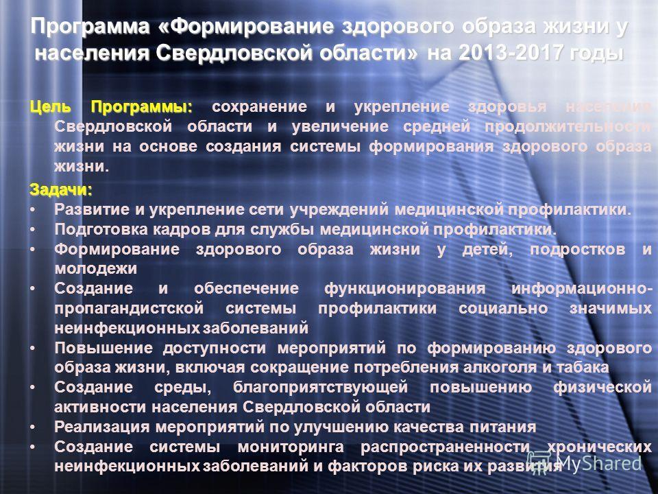 Программа «Формирование здорового образа жизни у населения Свердловской области» на 2013-2017 годы Цель Программы: Цель Программы: сохранение и укрепление здоровья населения Свердловской области и увеличение средней продолжительности жизни на основе