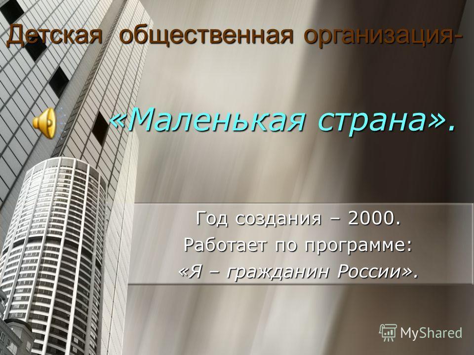 «Маленькая страна». «Маленькая страна». Год создания – 2000. Работает по программе: «Я – гражданин России». Детская общественная организация-