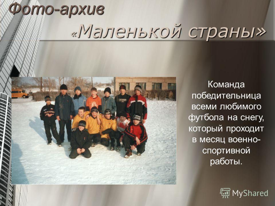 «Маленькой страны» Команда победительница всеми любимого футбола на снегу, который проходит в месяц военно- спортивной работы. Фото-архив