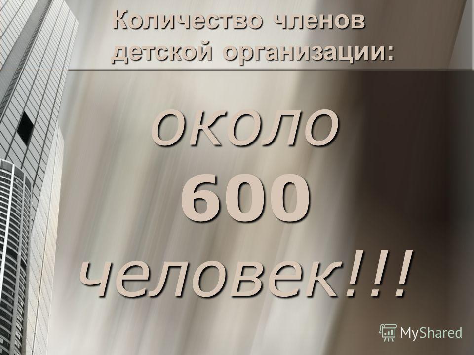 около 600 человек!!! Количество членов детской организации: