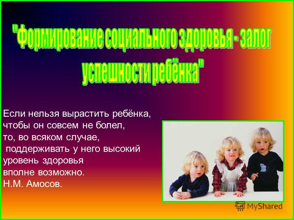 Если нельзя вырастить ребёнка, чтобы он совсем не болел, то, во всяком случае, поддерживать у него высокий уровень здоровья вполне возможно. Н.М. Амосов.