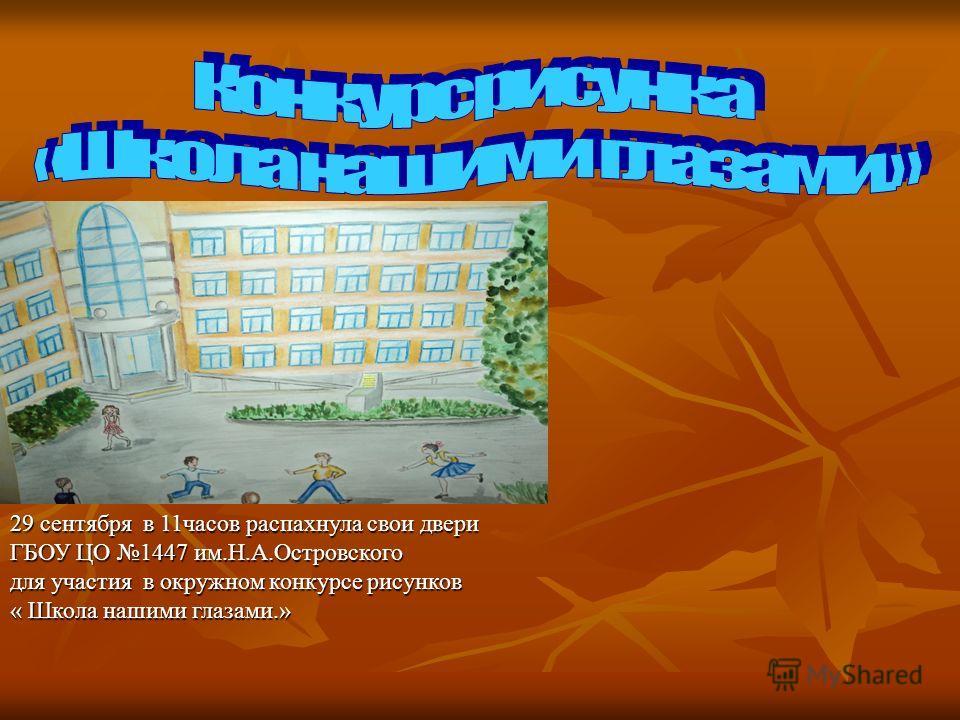 29 сентября в 11часов распахнула свои двери ГБОУ ЦО 1447 им.Н.А.Островского для участия в окружном конкурсе рисунков « Школа нашими глазами.»
