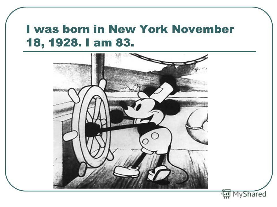 I was born in New York November 18, 1928. I am 83.