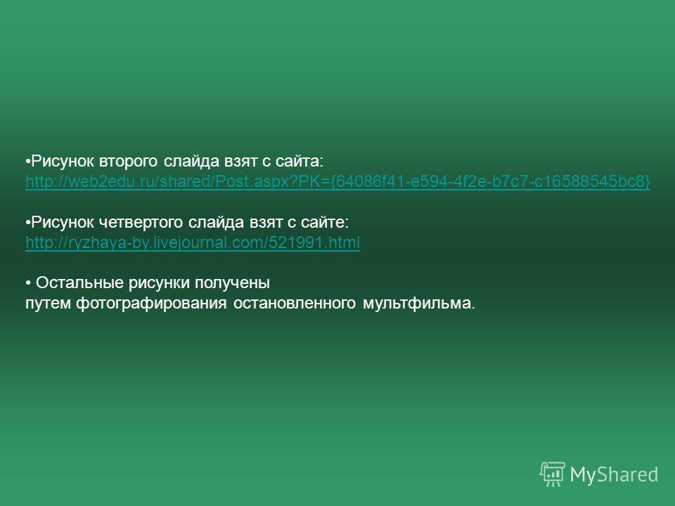 Рисунок второго слайда взят с сайта: http://web2edu.ru/shared/Post.aspx?PK={64086f41-e594-4f2e-b7c7-c16588545bc8} Рисунок четвертого слайда взят с сайте: http://ryzhaya-by.livejournal.com/521991.html Остальные рисунки получены путем фотографирования