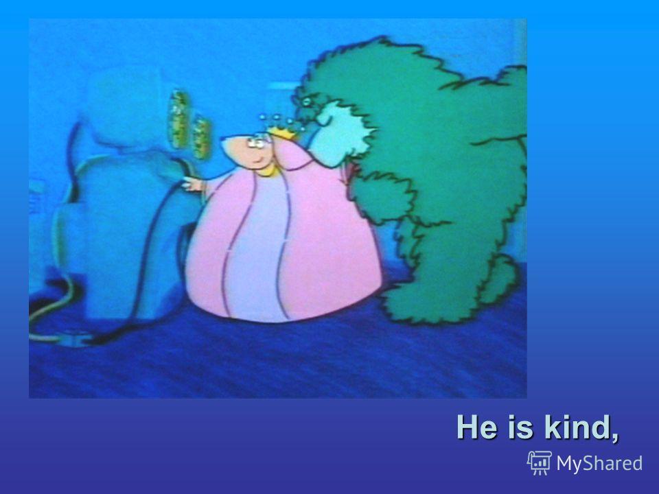 He is kind,