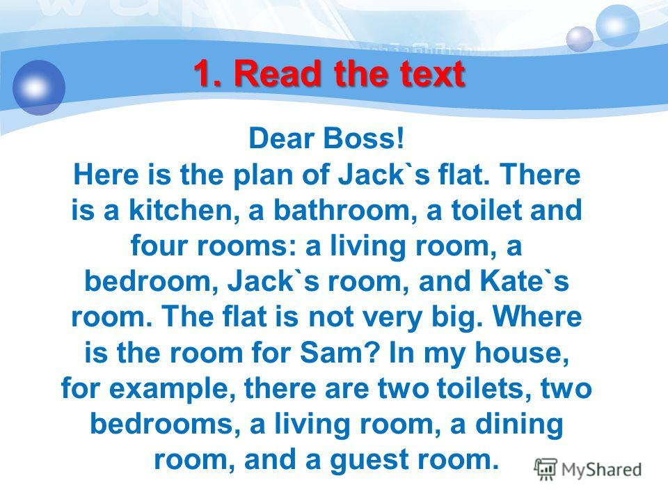1. Read the text Dear Boss! Here is the plan of Jack`s flat. There is a kitchen, a bathroom, a toilet and four rooms: a living room, a bedroom, Jack`s room, and Kate`s room. The flat is not very big. Where is the room for Sam? In my house, for exampl