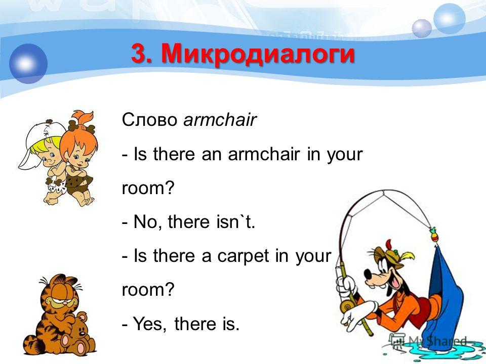 Cлово armchair - Is there an armchair in your room? - No, there isn`t. - Is there a carpet in your room? - Yes, there is. 3. Микродиалоги